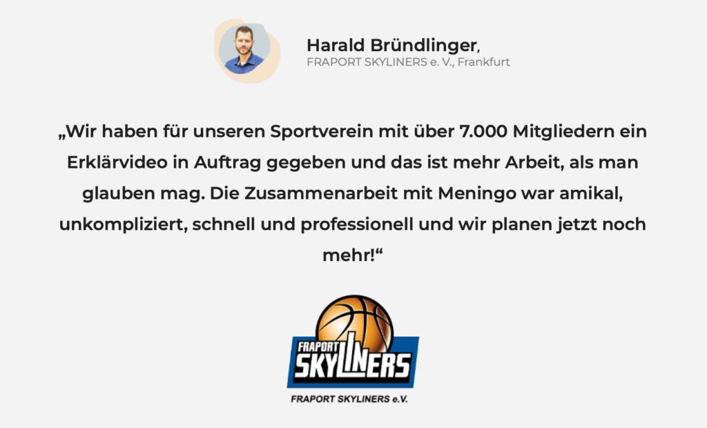 Wir haben für unseren Sportverein mit über 7.000 Mitgliedern ein Erklärvideo in Auftrag gegeben und das ist mehr Arbeit, als man glauben mag. Die Zusammenarbeit mit Meningo war amikal, unkompliziert, schnell und professionell und wir planen jetzt noch mehr! –Harald Bründlinger, FRAPORT SKYLINERS e. V.